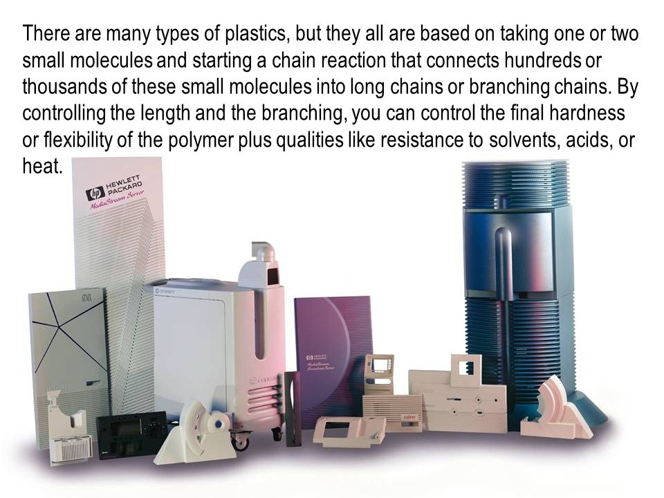 There are many types of plastics, but they all are based on taking one or two small molecules and starting a chain reaction that connects hundreds or thousands of these small molecules into long chains or branching chains.