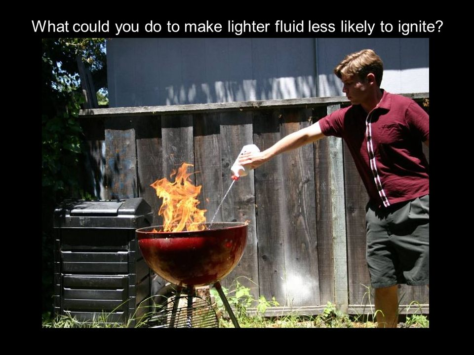 What could you do to make lighter fluid less likely to ignite