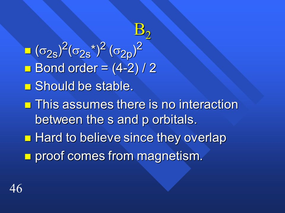 B2 (s2s)2(s2s*)2 (s2p)2 Bond order = (4-2) / 2 Should be stable.