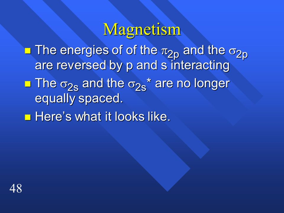 Magnetism The energies of of the p2p and the s2p are reversed by p and s interacting. The s2s and the s2s* are no longer equally spaced.