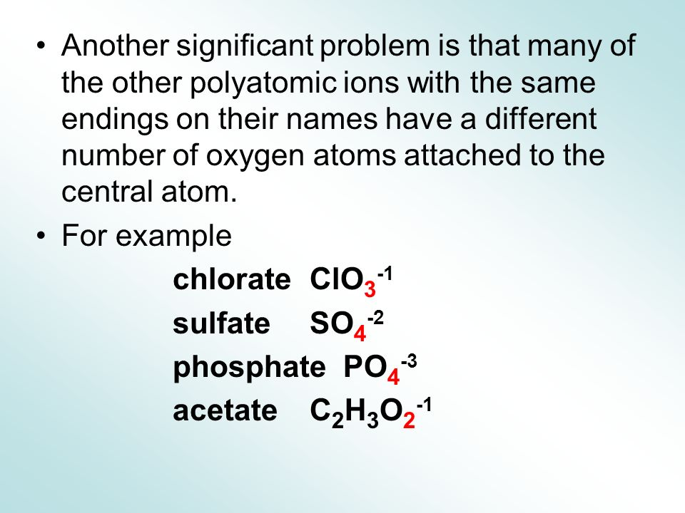 Another significant problem is that many of the other polyatomic ions with the same endings on their names have a different number of oxygen atoms attached to the central atom.