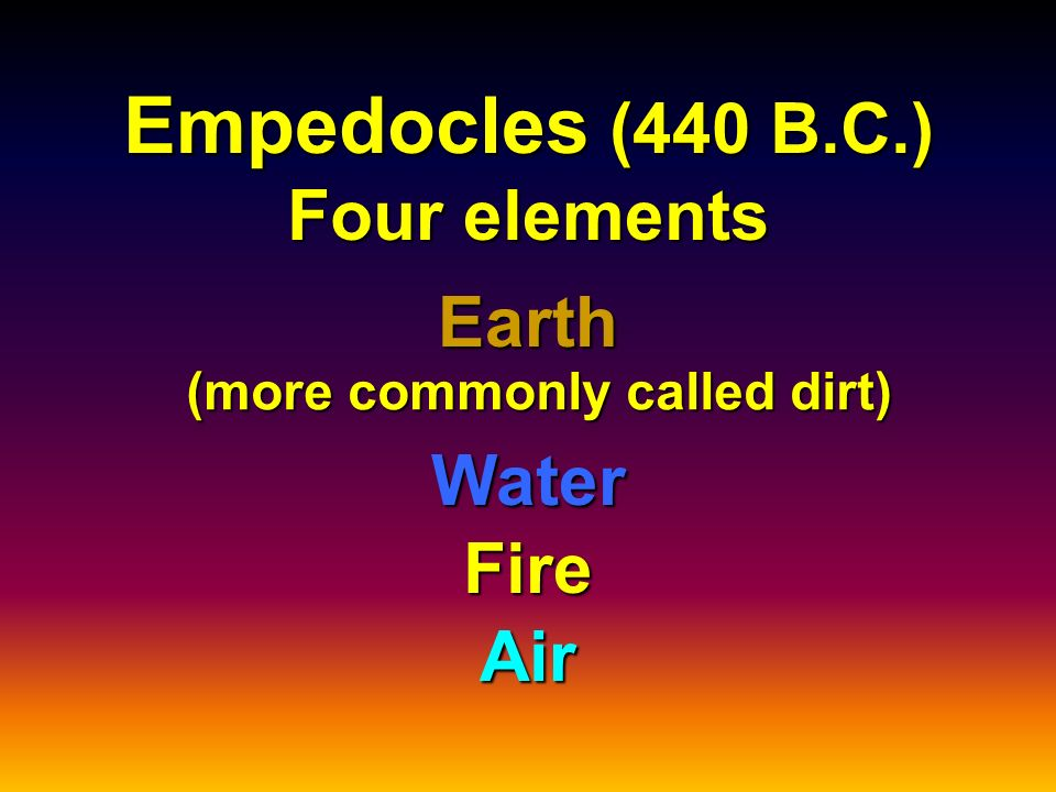 Empedocles (440 B.C.) Four elements (more commonly called dirt)