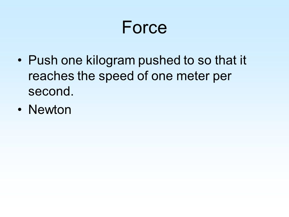 Force Push one kilogram pushed to so that it reaches the speed of one meter per second. Newton