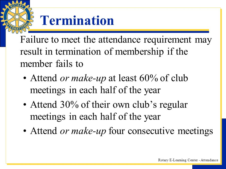 Termination Failure to meet the attendance requirement may result in termination of membership if the member fails to.