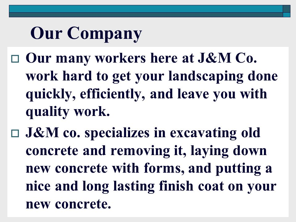 Our Company Our many workers here at J&M Co. work hard to get your landscaping done quickly, efficiently, and leave you with quality work.