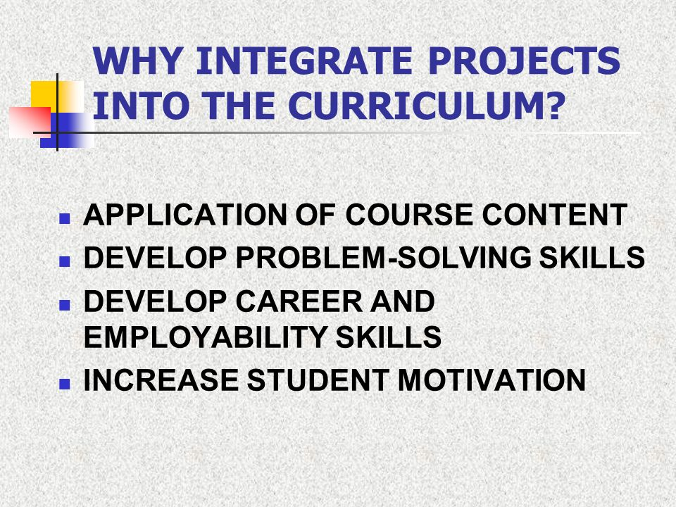 WHY INTEGRATE PROJECTS INTO THE CURRICULUM