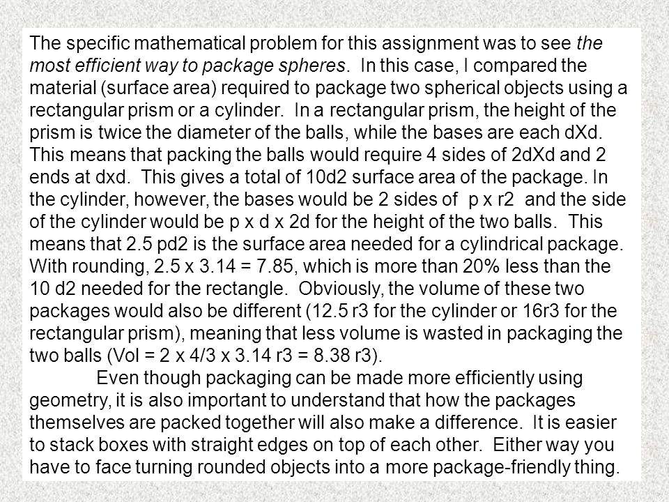 The specific mathematical problem for this assignment was to see the most efficient way to package spheres. In this case, I compared the material (surface area) required to package two spherical objects using a rectangular prism or a cylinder. In a rectangular prism, the height of the prism is twice the diameter of the balls, while the bases are each dXd. This means that packing the balls would require 4 sides of 2dXd and 2 ends at dxd. This gives a total of 10d2 surface area of the package. In the cylinder, however, the bases would be 2 sides of p x r2 and the side of the cylinder would be p x d x 2d for the height of the two balls. This means that 2.5 pd2 is the surface area needed for a cylindrical package. With rounding, 2.5 x 3.14 = 7.85, which is more than 20% less than the 10 d2 needed for the rectangle. Obviously, the volume of these two packages would also be different (12.5 r3 for the cylinder or 16r3 for the rectangular prism), meaning that less volume is wasted in packaging the two balls (Vol = 2 x 4/3 x 3.14 r3 = 8.38 r3).