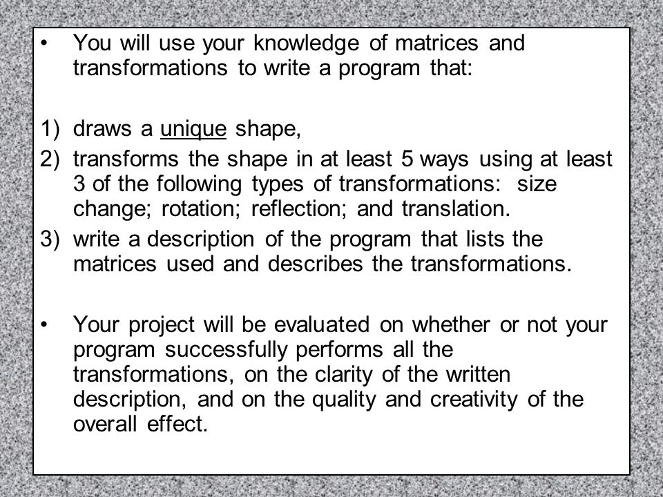 You will use your knowledge of matrices and transformations to write a program that: