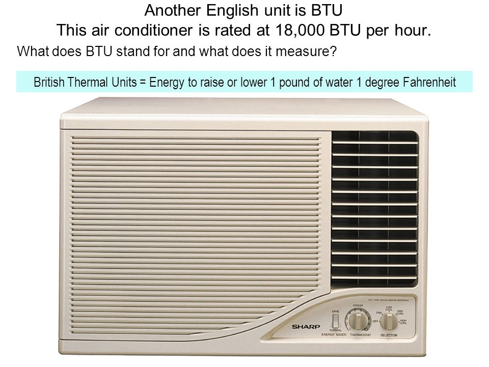 Another English unit is BTU This air conditioner is rated at 18,000 BTU per hour.