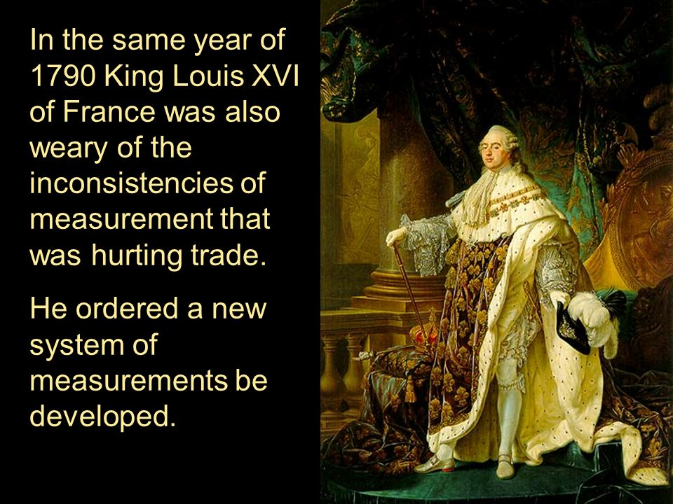 In the same year of 1790 King Louis XVI of France was also weary of the inconsistencies of measurement that was hurting trade.