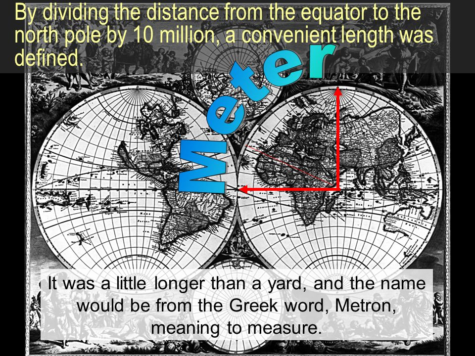 By dividing the distance from the equator to the north pole by 10 million, a convenient length was defined.