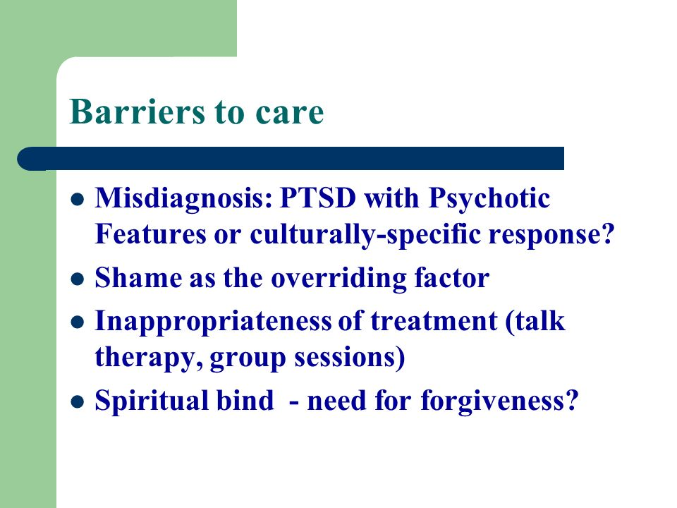 Barriers to care Misdiagnosis: PTSD with Psychotic Features or culturally-specific response Shame as the overriding factor.
