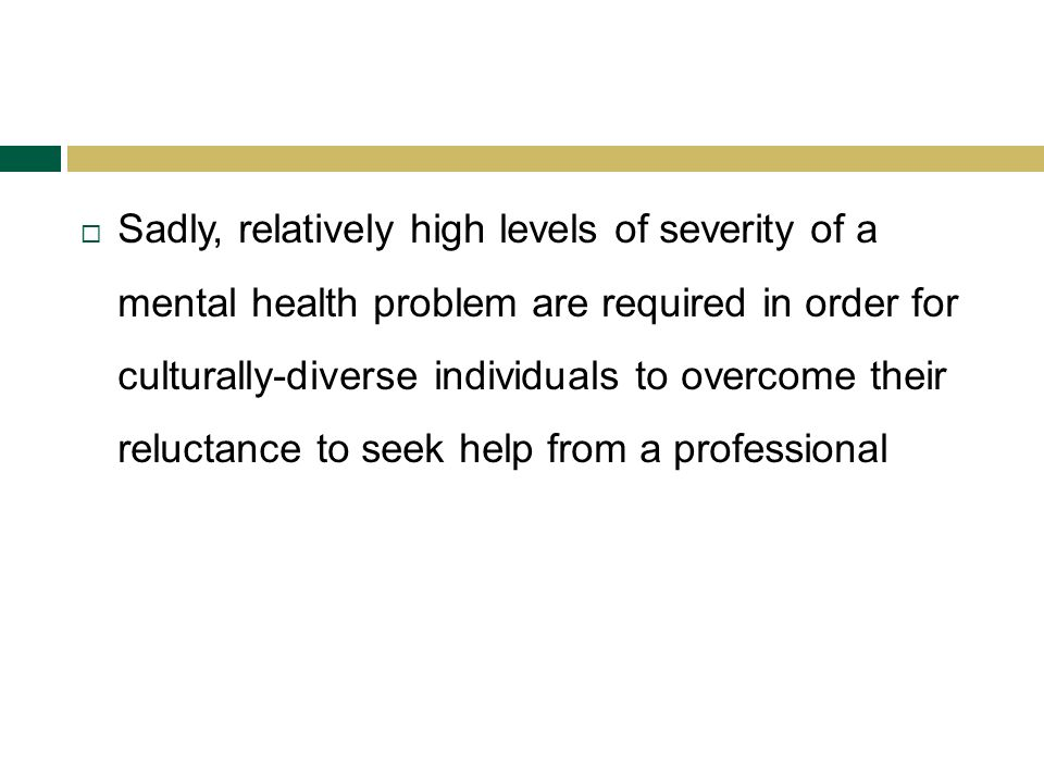 Sadly, relatively high levels of severity of a mental health problem are required in order for culturally-diverse individuals to overcome their reluctance to seek help from a professional