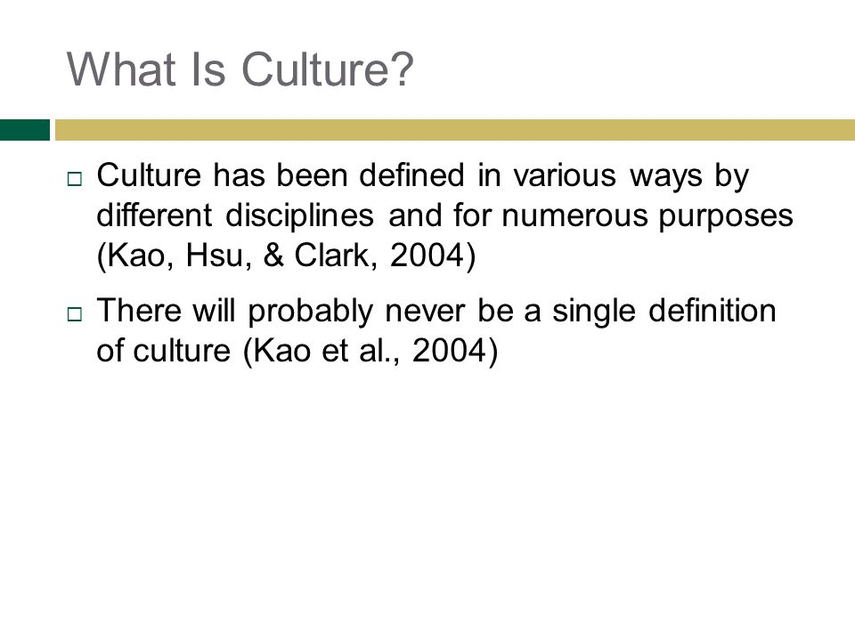 What Is Culture Culture has been defined in various ways by different disciplines and for numerous purposes (Kao, Hsu, & Clark, 2004)