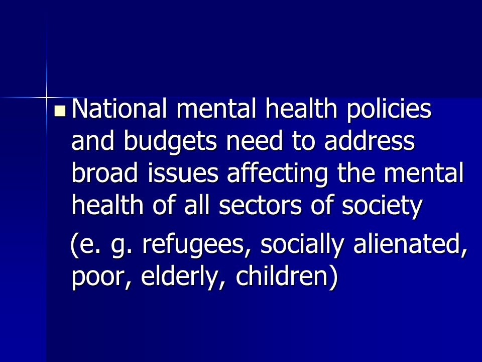 National mental health policies and budgets need to address broad issues affecting the mental health of all sectors of society