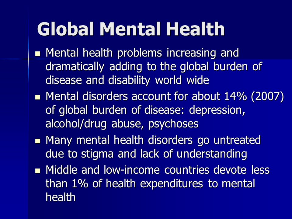 Global Mental Health Mental health problems increasing and dramatically adding to the global burden of disease and disability world wide.