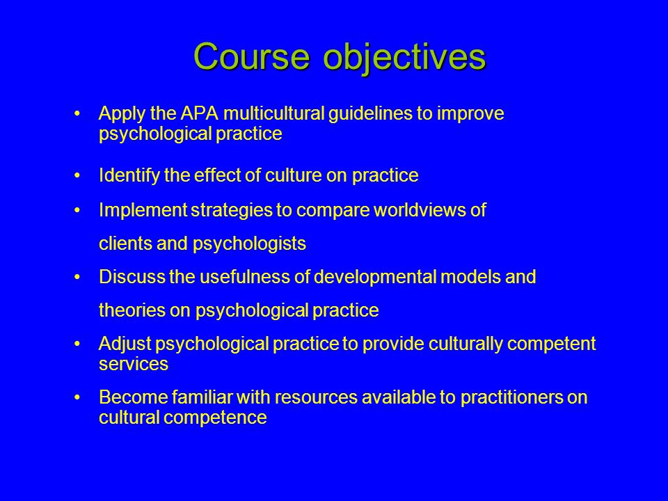 Course objectives Apply the APA multicultural guidelines to improve psychological practice. Identify the effect of culture on practice.