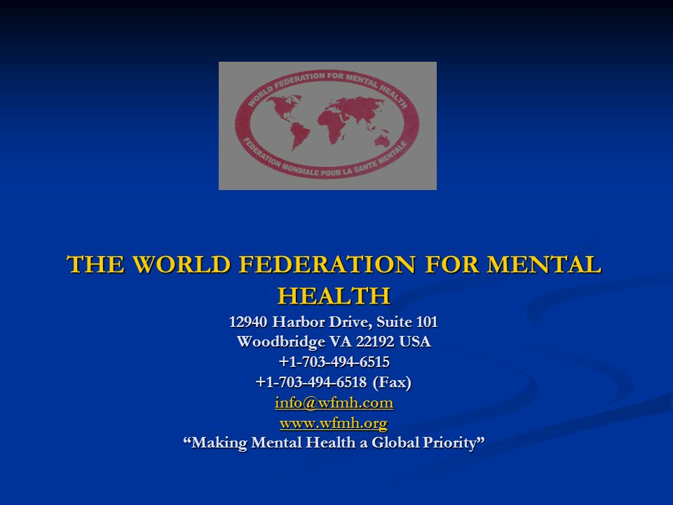 THE WORLD FEDERATION FOR MENTAL HEALTH 12940 Harbor Drive, Suite 101 Woodbridge VA 22192 USA +1-703-494-6515 +1-703-494-6518 (Fax) info@wfmh.com www.wfmh.org Making Mental Health a Global Priority