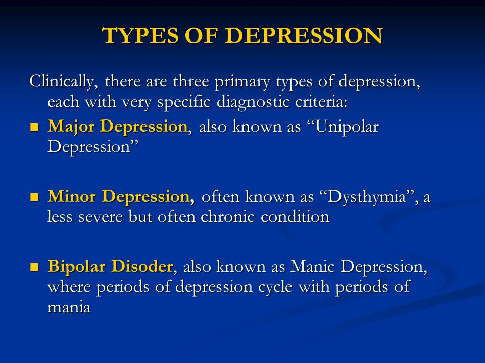 TYPES OF DEPRESSION Clinically, there are three primary types of depression, each with very specific diagnostic criteria: