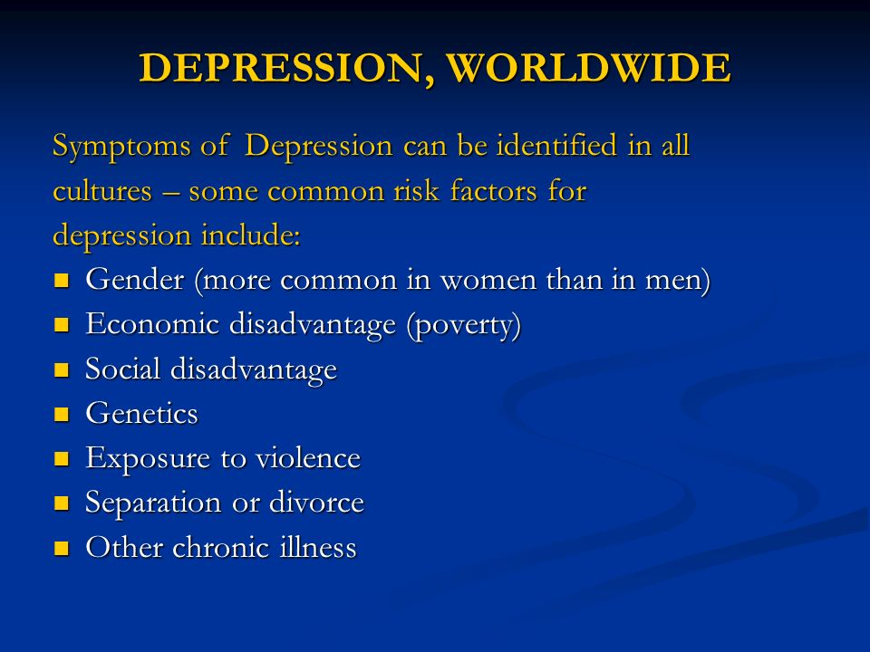 DEPRESSION, WORLDWIDE Symptoms of Depression can be identified in all