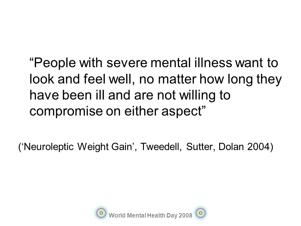 People with severe mental illness want to look and feel well, no matter how long they have been ill and are not willing to compromise on either aspect