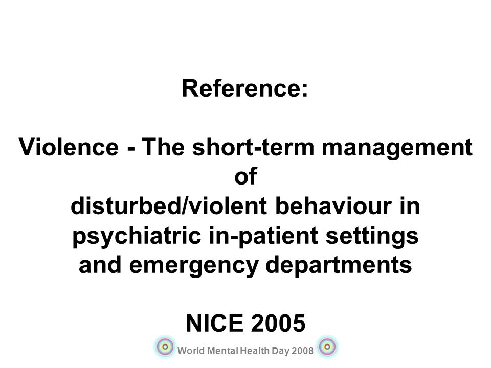 Reference: Violence - The short-term management of disturbed/violent behaviour in psychiatric in-patient settings and emergency departments NICE 2005