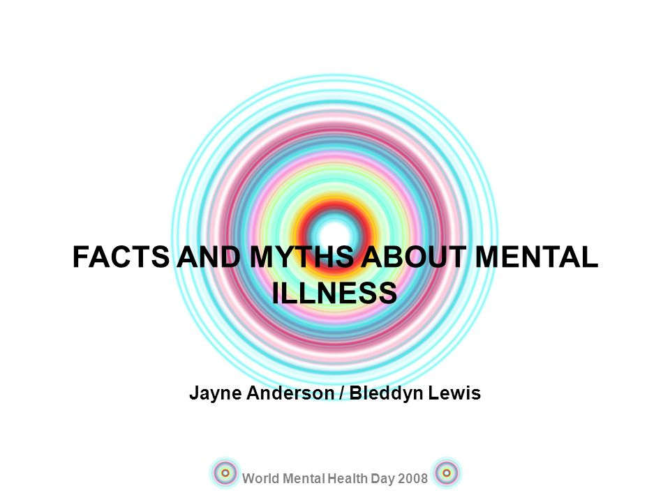 FACTS AND MYTHS ABOUT MENTAL ILLNESS Jayne Anderson / Bleddyn Lewis