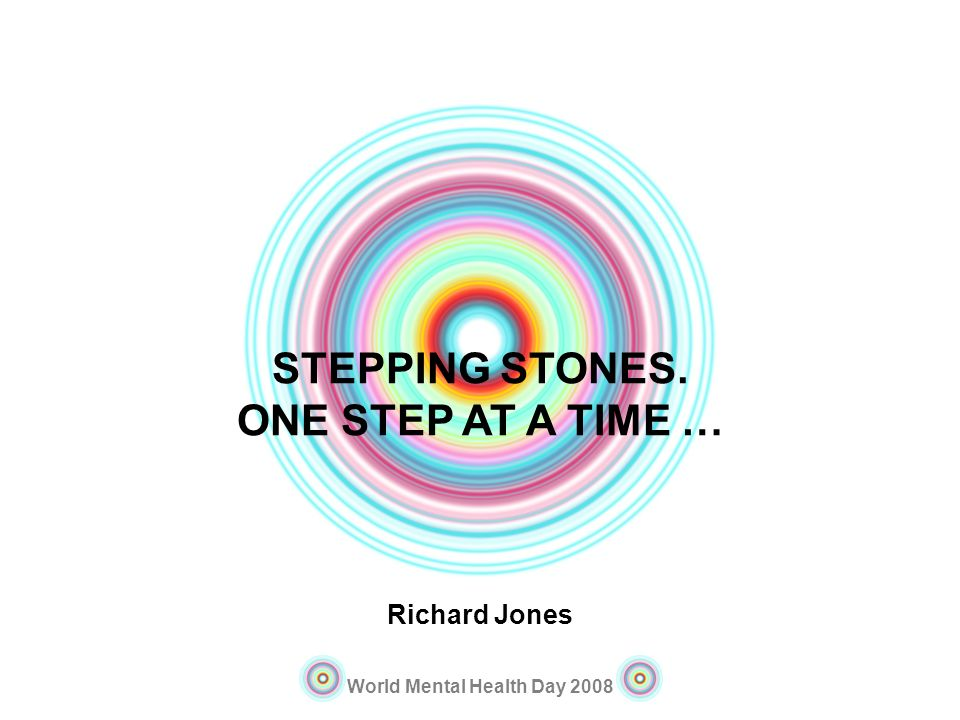 STEPPING STONES. ONE STEP AT A TIME …