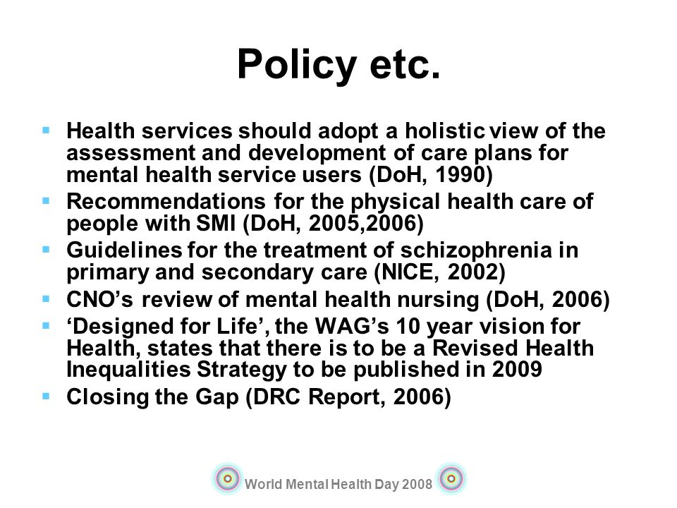 Policy etc. Health services should adopt a holistic view of the assessment and development of care plans for mental health service users (DoH, 1990)