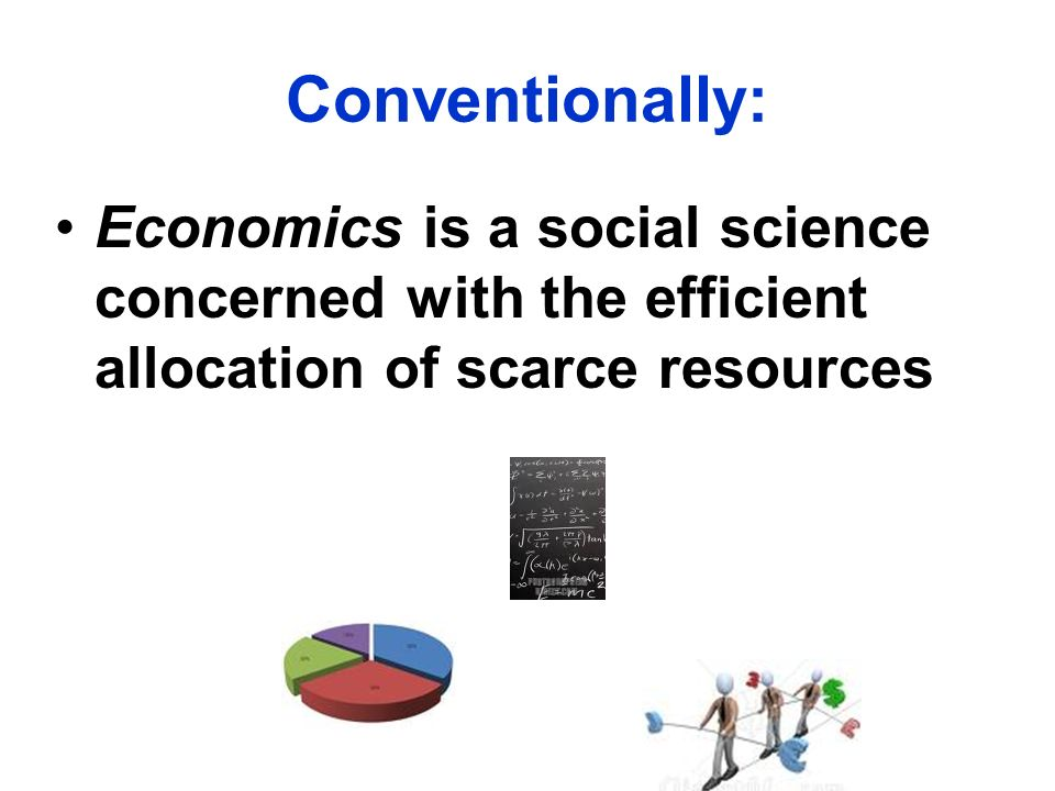 Conventionally:Economics is a social science concerned with the efficient allocation of scarce resources.