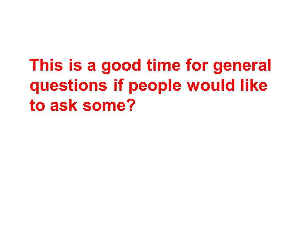 This is a good time for general questions if people would like to ask some
