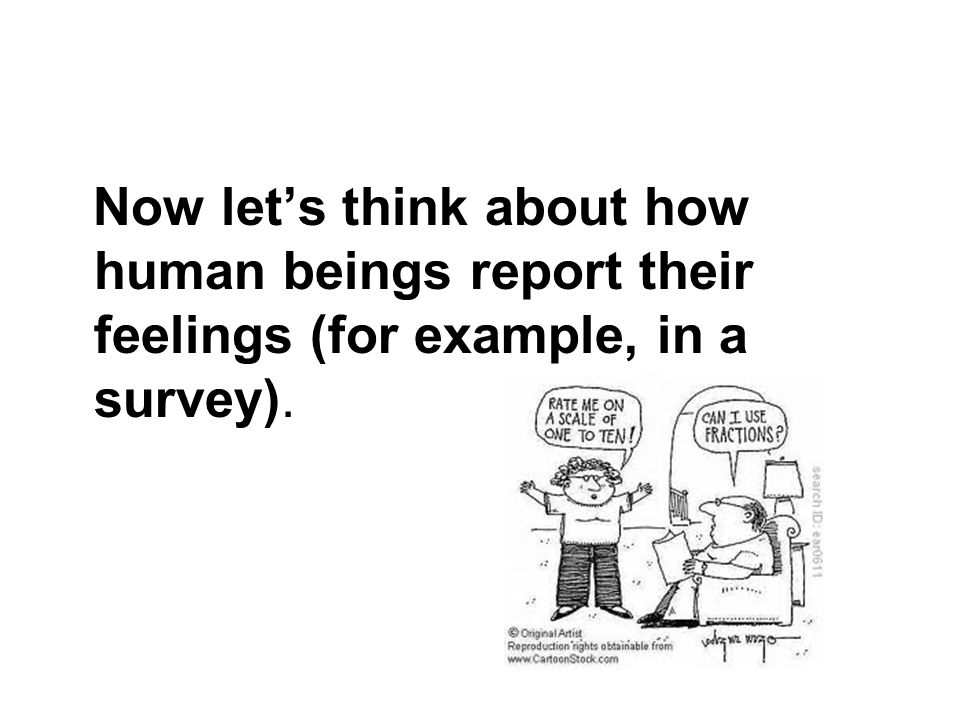 Now let's think about how human beings report their feelings (for example, in a survey).