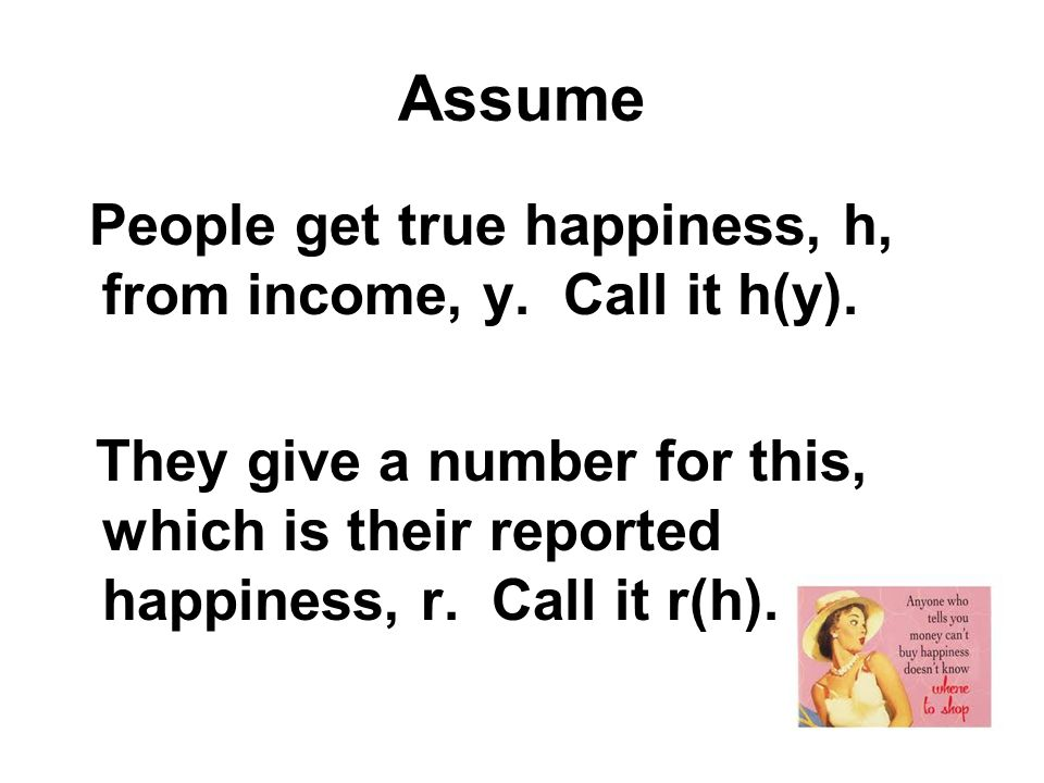AssumePeople get true happiness, h, from income, y.