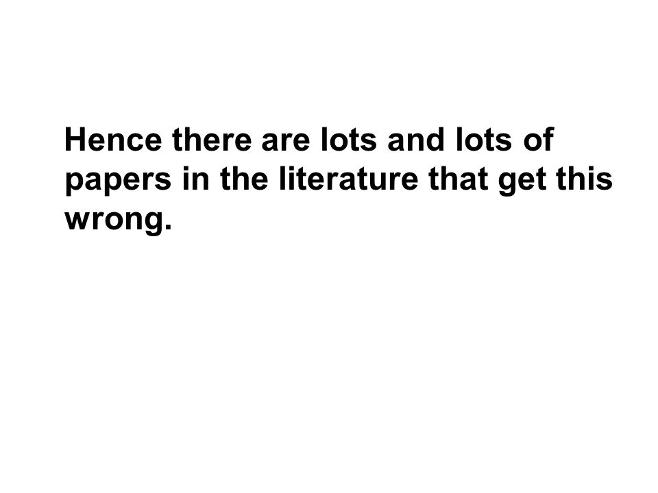 Hence there are lots and lots of papers in the literature that get this wrong.