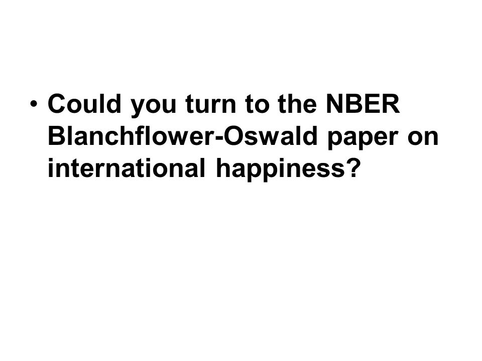 Could you turn to the NBER Blanchflower-Oswald paper on international happiness