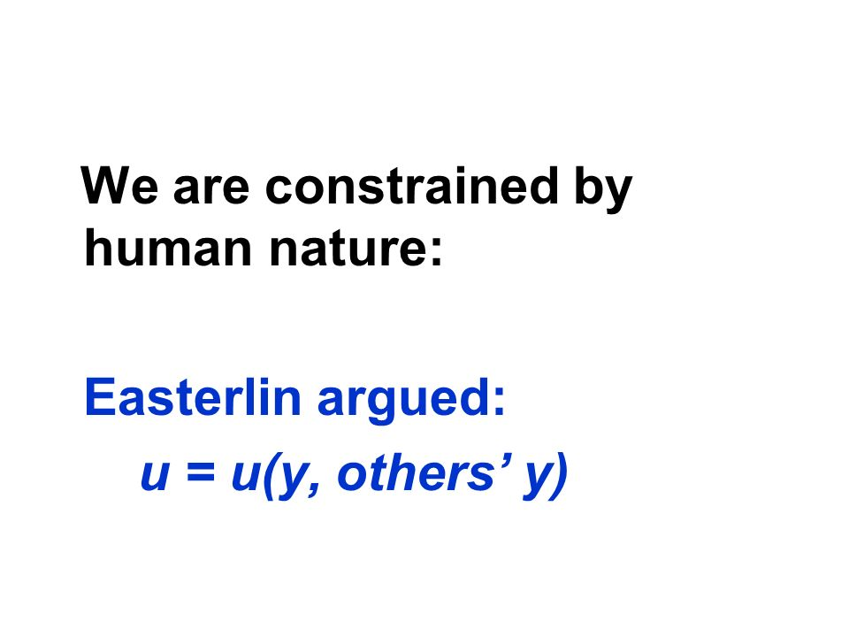 We are constrained by human nature: Easterlin argued: u = u(y, others' y)