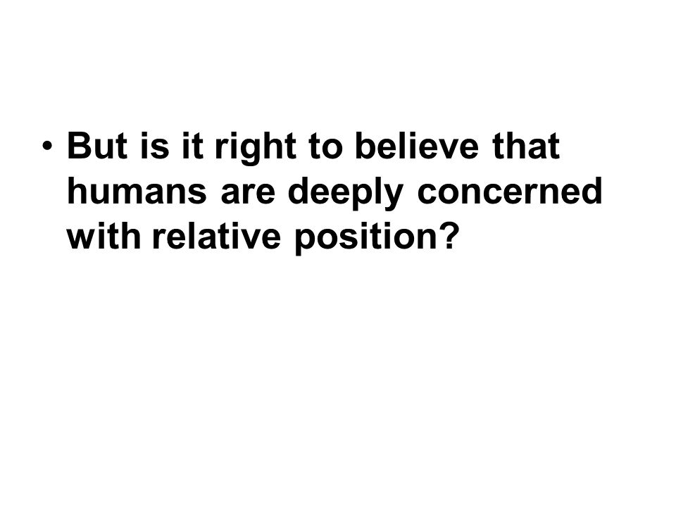 But is it right to believe that humans are deeply concerned with relative position
