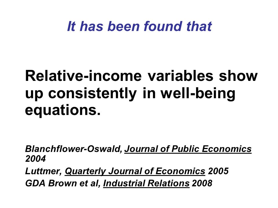 It has been found that Relative-income variables show up consistently in well-being equations. Blanchflower-Oswald, Journal of Public Economics 2004.