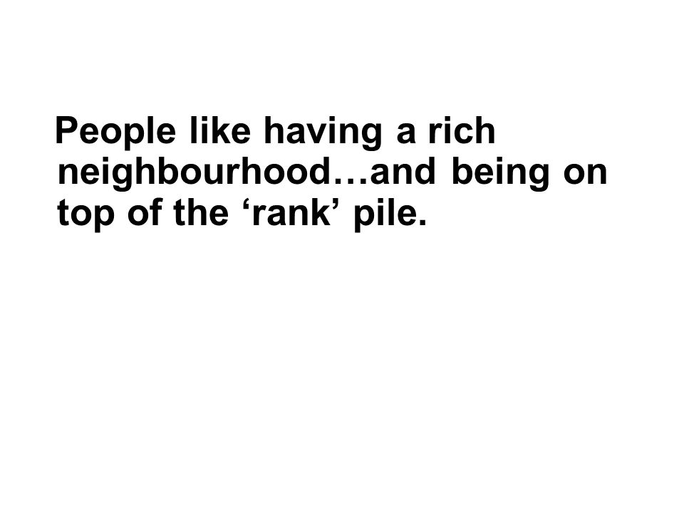 People like having a rich neighbourhood…and being on top of the 'rank' pile.