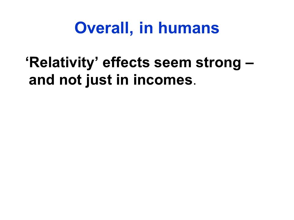 Overall, in humans 'Relativity' effects seem strong – and not just in incomes.