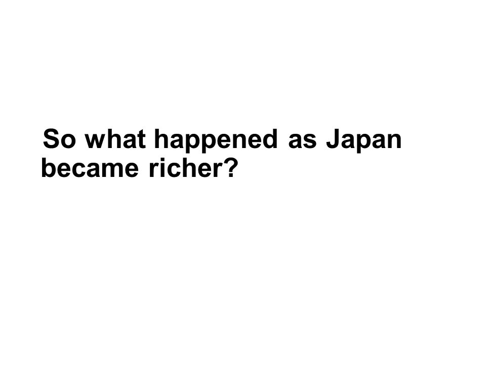 So what happened as Japan became richer