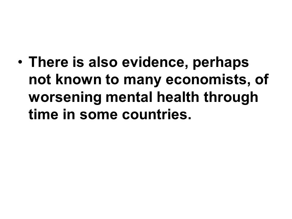 There is also evidence, perhaps not known to many economists, of worsening mental health through time in some countries.