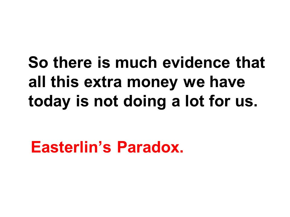 So there is much evidence that all this extra money we have today is not doing a lot for us.