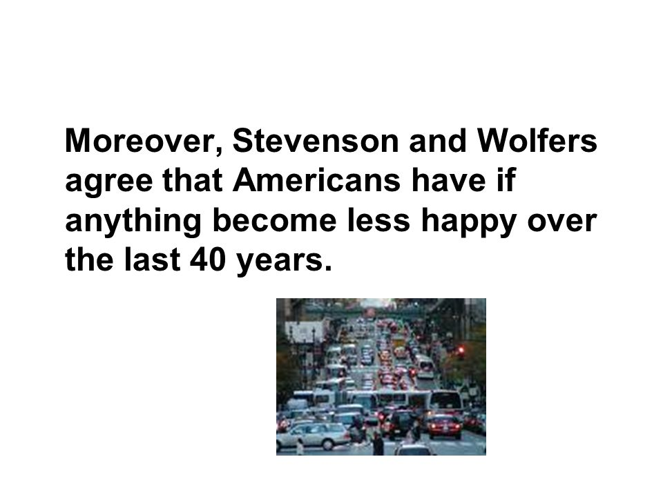 Moreover, Stevenson and Wolfers agree that Americans have if anything become less happy over the last 40 years.