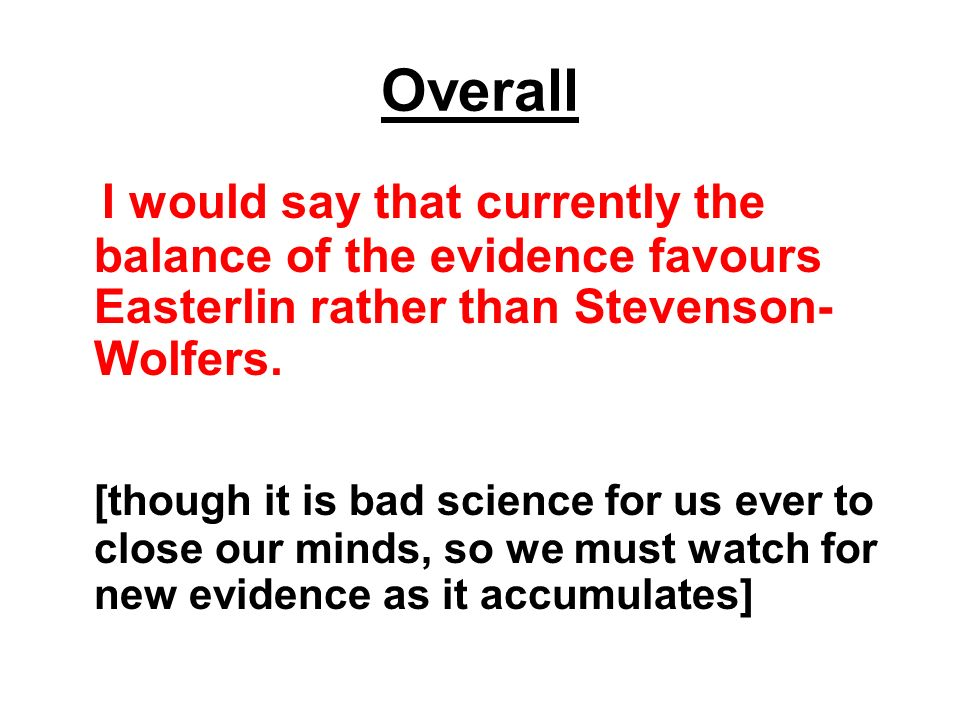 Overall I would say that currently the balance of the evidence favours Easterlin rather than Stevenson-Wolfers.