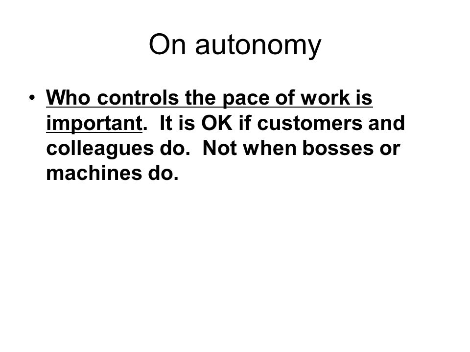 On autonomy Who controls the pace of work is important.