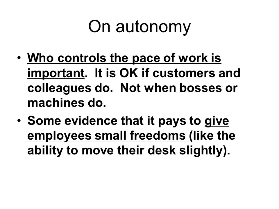 On autonomy Who controls the pace of work is important. It is OK if customers and colleagues do. Not when bosses or machines do.