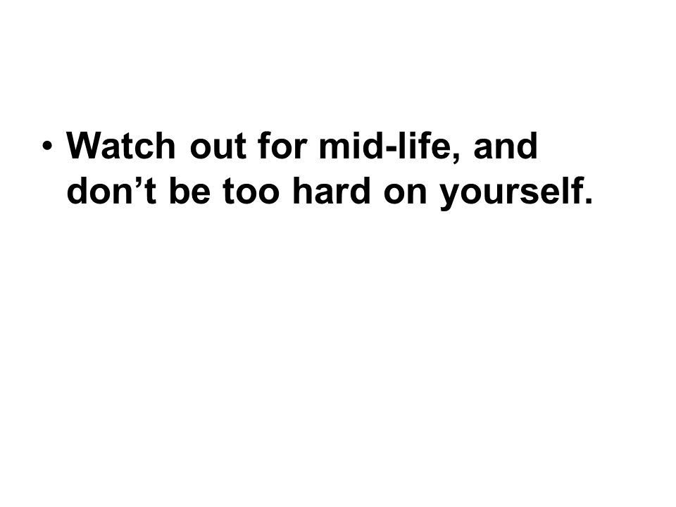 Watch out for mid-life, and don't be too hard on yourself.