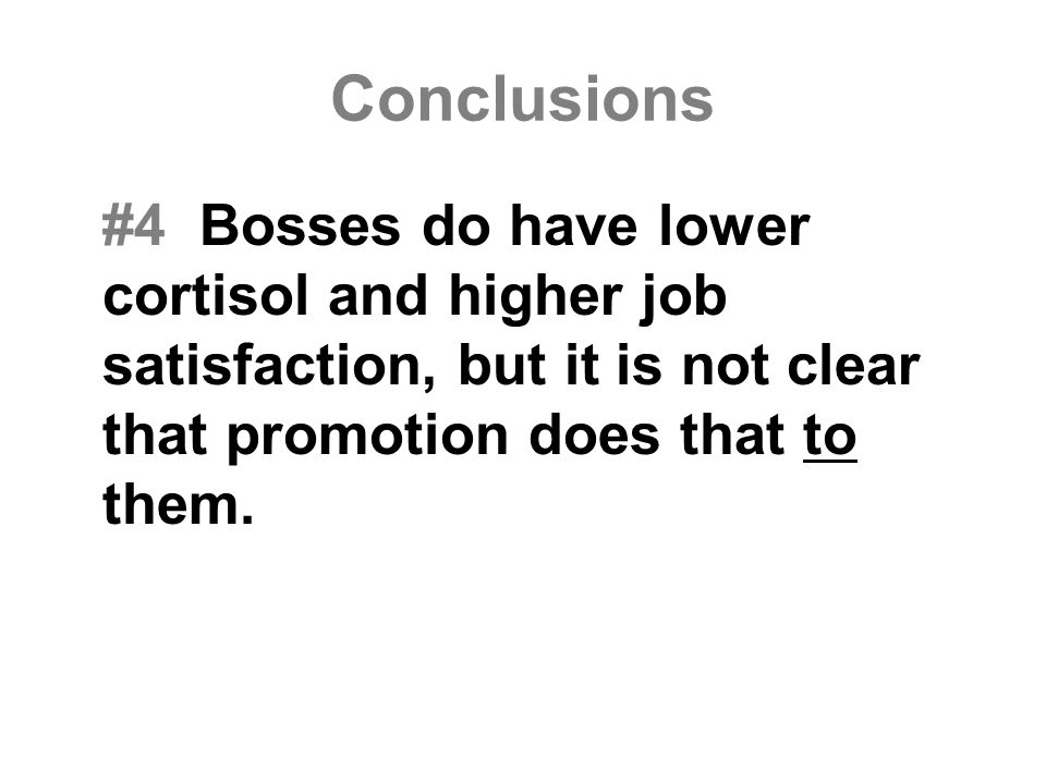 Conclusions #4 Bosses do have lower cortisol and higher job satisfaction, but it is not clear that promotion does that to them.