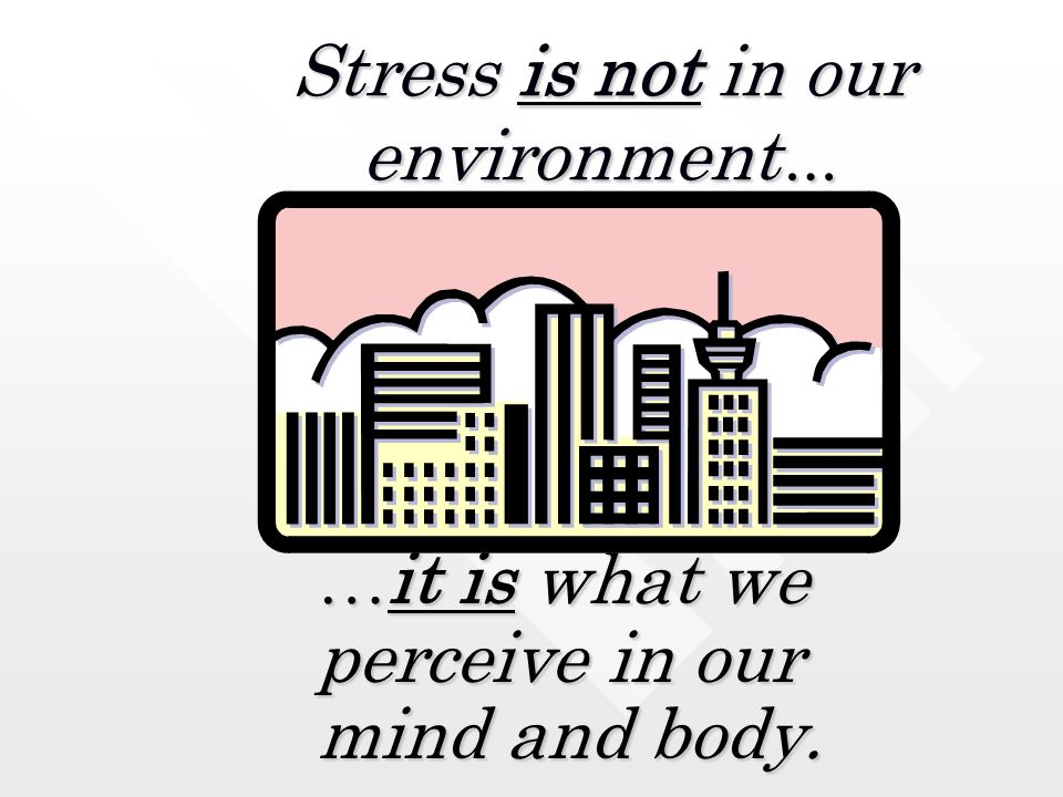 Stress is not in our environment…